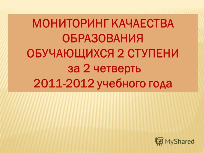 МОНИТОРИНГ КАЧАЕСТВА ОБРАЗОВАНИЯ ОБУЧАЮЩИХСЯ 2 СТУПЕНИ за 2 четверть 2011-2012 учебного года
