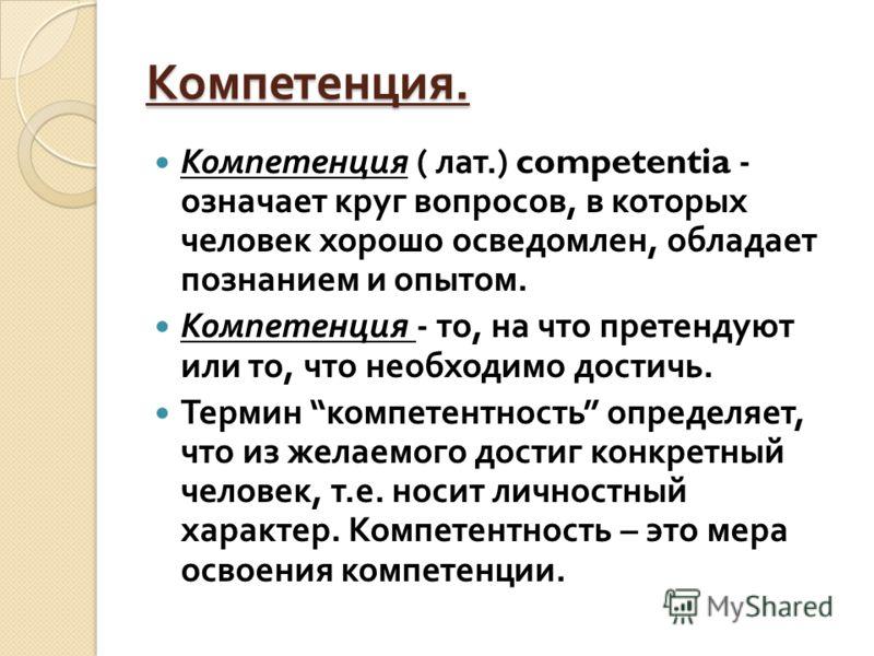 Компетенция. Компетенция ( лат.) competentia - означает круг вопросов, в которых человек хорошо осведомлен, обладает познанием и опытом. Компетенция - то, на что претендуют или то, что необходимо достичь. Термин компетентность определяет, что из жела