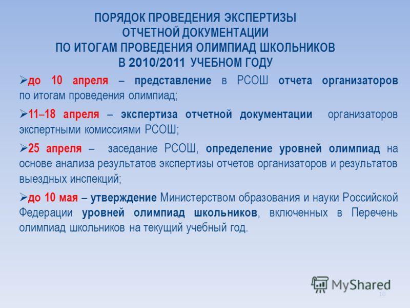 ПОРЯДОК ПРОВЕДЕНИЯ ЭКСПЕРТИЗЫ ОТЧЕТНОЙ ДОКУМЕНТАЦИИ ПО ИТОГАМ ПРОВЕДЕНИЯ ОЛИМПИАД ШКОЛЬНИКОВ В 2010/2011 УЧЕБНОМ ГОДУ до 10 апреля – представление в РСОШ отчета организаторов по итогам проведения олимпиад; 11 – 18 апреля – экспертиза отчетной докумен