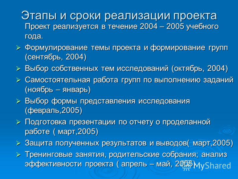 Этапы и сроки реализации проекта Проект реализуется в течение 2004 – 2005 учебного года. Формулирование темы проекта и формирование групп (сентябрь, 2004) Формулирование темы проекта и формирование групп (сентябрь, 2004) Выбор собственных тем исследо