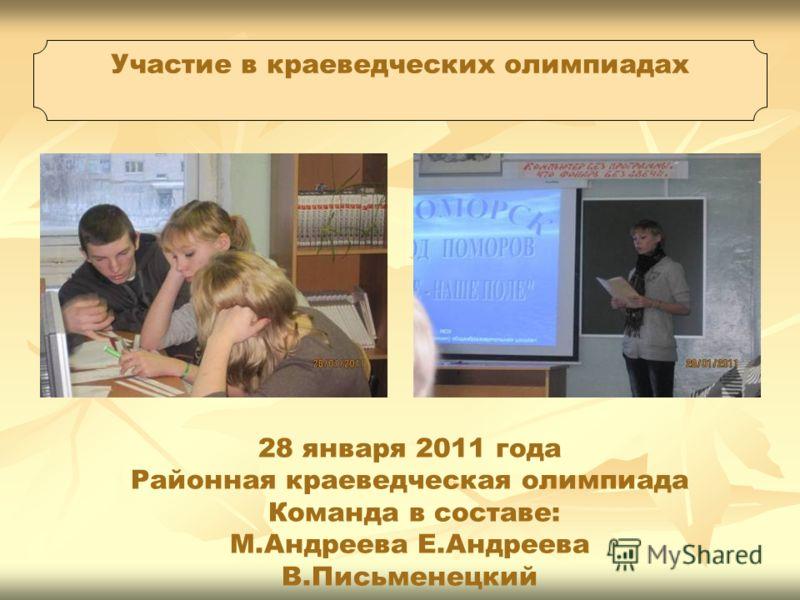 28 января 2011 года Районная краеведческая олимпиада Команда в составе: М.Андреева Е.Андреева В.Письменецкий Участие в краеведческих олимпиадах