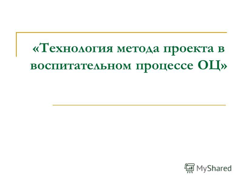 «Технология метода проекта в воспитательном процессе ОЦ»