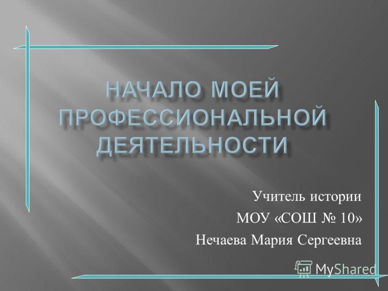 Учитель истории МОУ « СОШ 10» Нечаева Мария Сергеевна