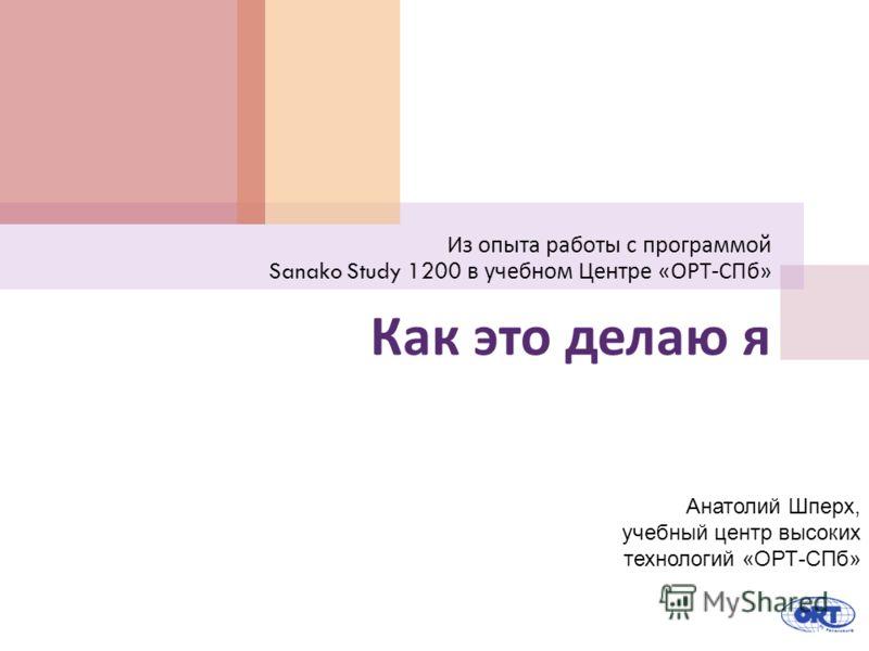 Как это делаю я Из опыта работы с программой Sanako Study 1200 в учебном Центре « ОРТ - СПб » Анатолий Шперх, учебный центр высоких технологий «ОРТ-СПб»