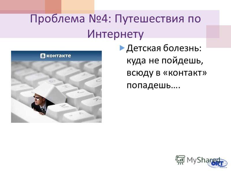 Проблема 4: Путешествия по Интернету Детская болезнь : куда не пойдешь, всюду в « контакт » попадешь ….