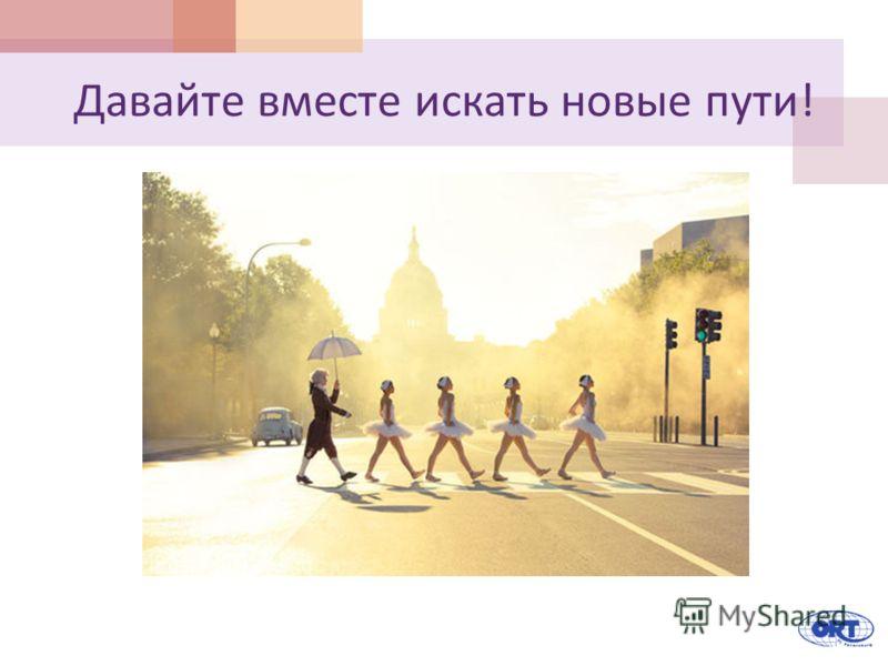 Давайте вместе искать новые пути !