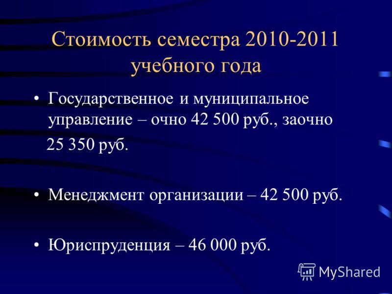 Стоимость семестра 2010-2011 учебного года Государственное и муниципальное управление – очно 42 500 руб., заочно 25 350 руб. Менеджмент организации – 42 500 руб. Юриспруденция – 46 000 руб.