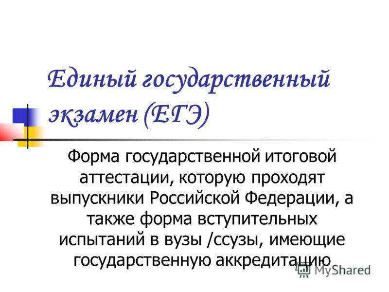 Единый государственный экзамен (ЕГЭ) Форма государственной итоговой аттестации, которую проходят выпускники Российской Федерации, а также форма вступительных испытаний в вузы /ссузы, имеющие государственную аккредитацию