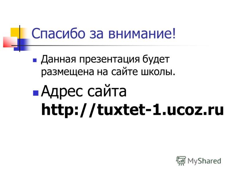 Спасибо за внимание! Данная презентация будет размещена на сайте школы. Адрес сайта http://tuxtet-1.ucoz.ru