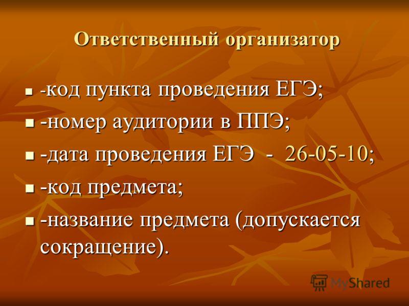 Ответственный организатор Ответственный организатор - код пункта проведения ЕГЭ; - код пункта проведения ЕГЭ; -номер аудитории в ППЭ; -номер аудитории в ППЭ; -дата проведения ЕГЭ - 26-05-10; -дата проведения ЕГЭ - 26-05-10; -код предмета; -код предме