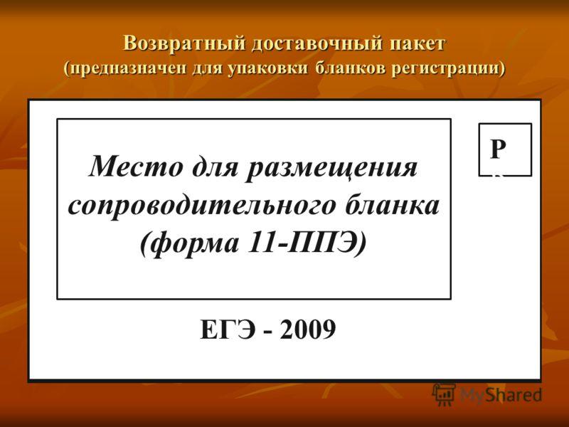 Возвратный доставочный пакет (предназначен для упаковки бланков регистрации) Место для размещения сопроводительного бланка (форма 11-ППЭ) ЕГЭ - 2009 Р