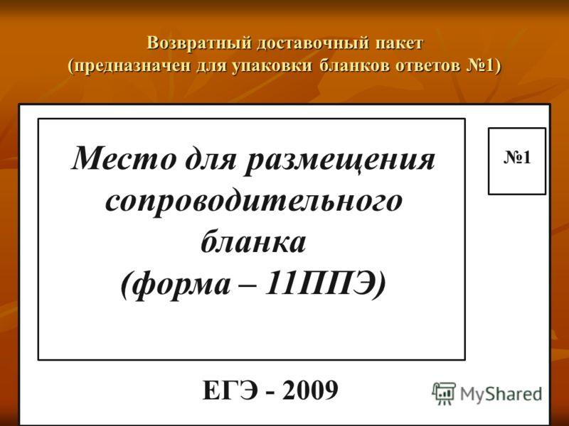 Возвратный доставочный пакет (предназначен для упаковки бланков ответов 1) ЕГЭ - 2009 Место для размещения сопроводительного бланка (форма – 11ППЭ) 1