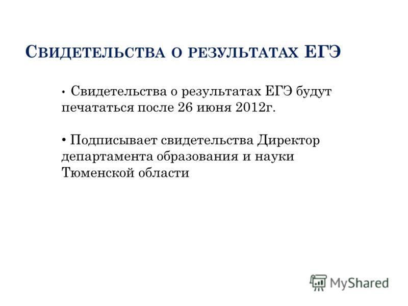 С ВИДЕТЕЛЬСТВА О РЕЗУЛЬТАТАХ ЕГЭ Свидетельства о результатах ЕГЭ будут печататься после 26 июня 2012г. Подписывает свидетельства Директор департамента образования и науки Тюменской области