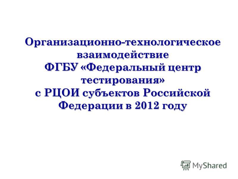 Организационно-технологическое взаимодействие ФГБУ «Федеральный центр тестирования» с РЦОИ субъектов Российской Федерации в 2012 году