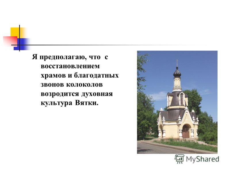 Я предполагаю, что с восстановлением храмов и благодатных звонов колоколов возродится духовная культура Вятки.