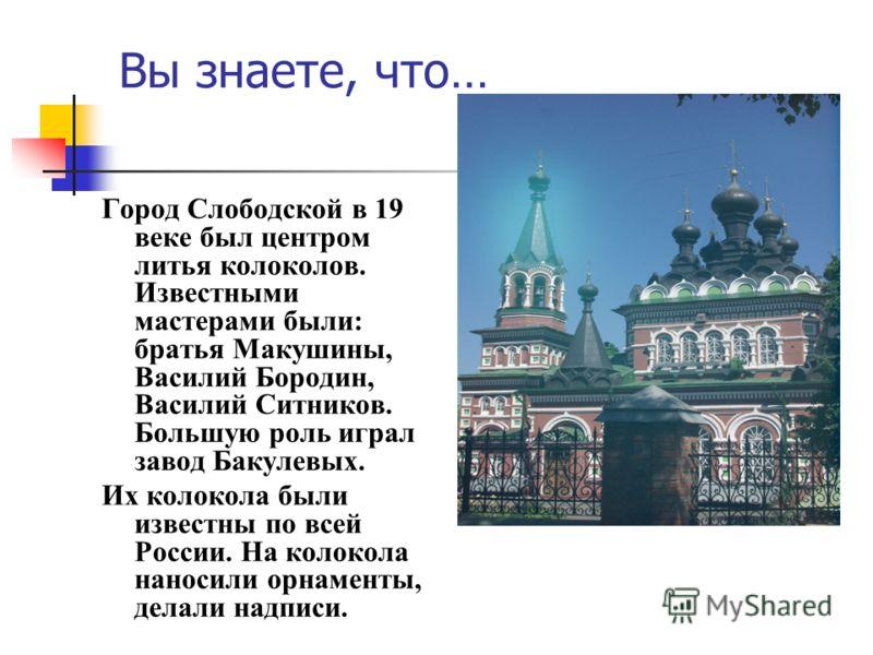 Вы знаете, что… Город Слободской в 19 веке был центром литья колоколов. Известными мастерами были: братья Макушины, Василий Бородин, Василий Ситников. Большую роль играл завод Бакулевых. Их колокола были известны по всей России. На колокола наносили