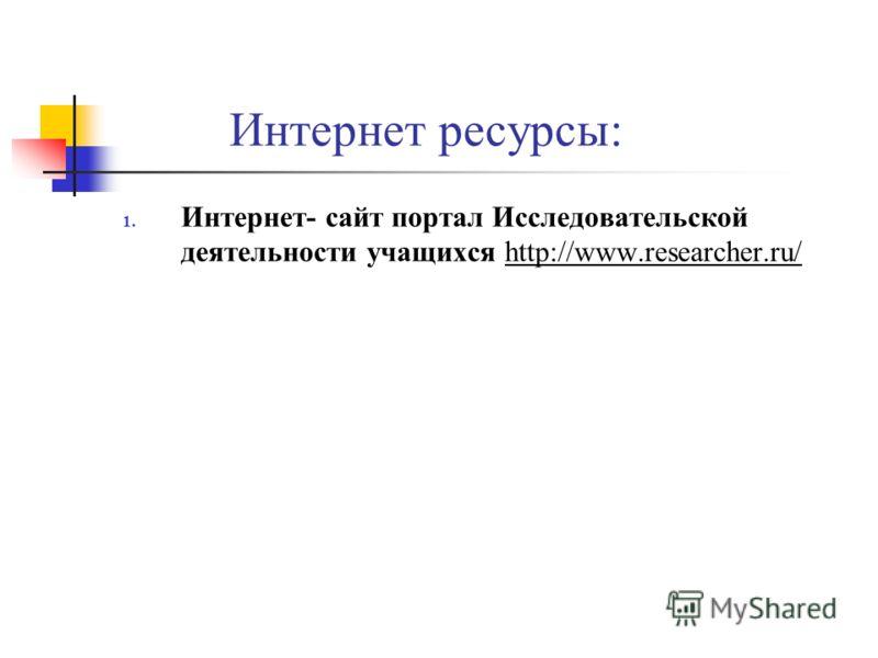 Интернет ресурсы: 1. Интернет- сайт портал Исследовательской деятельности учащихся http://www.researcher.ru/