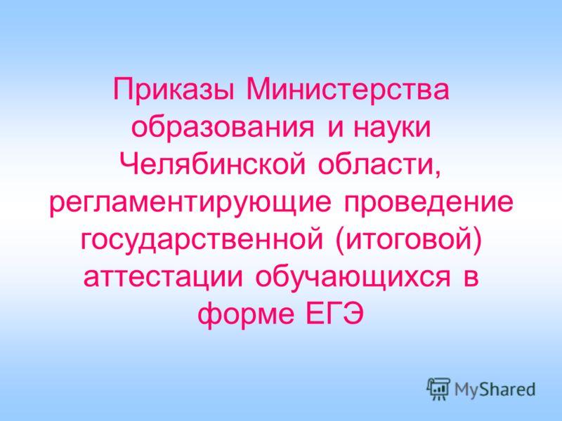 Приказы Министерства образования и науки Челябинской области, регламентирующие проведение государственной (итоговой) аттестации обучающихся в форме ЕГЭ