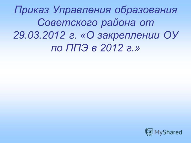 Приказ Управления образования Советского района от 29.03.2012 г. «О закреплении ОУ по ППЭ в 2012 г.»