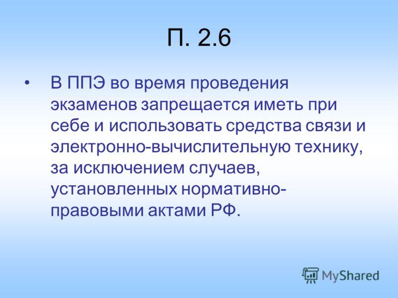 П. 2.6 В ППЭ во время проведения экзаменов запрещается иметь при себе и использовать средства связи и электронно-вычислительную технику, за исключением случаев, установленных нормативно- правовыми актами РФ.