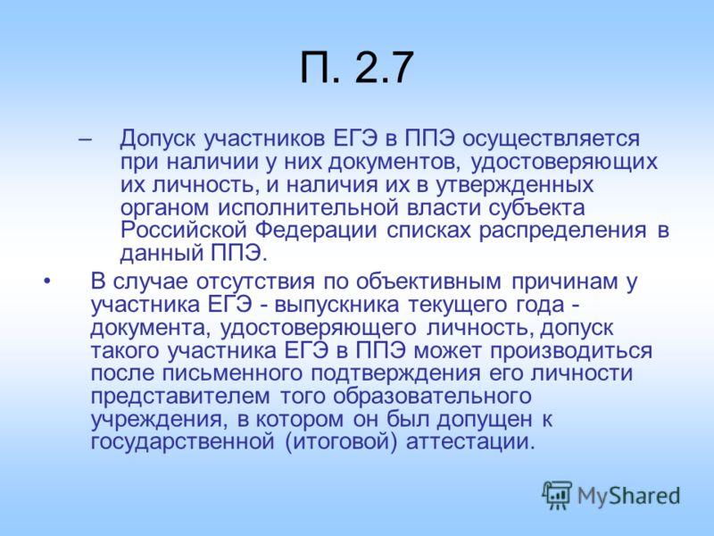 П. 2.7 –Допуск участников ЕГЭ в ППЭ осуществляется при наличии у них документов, удостоверяющих их личность, и наличия их в утвержденных органом исполнительной власти субъекта Российской Федерации списках распределения в данный ППЭ. В случае отсутств