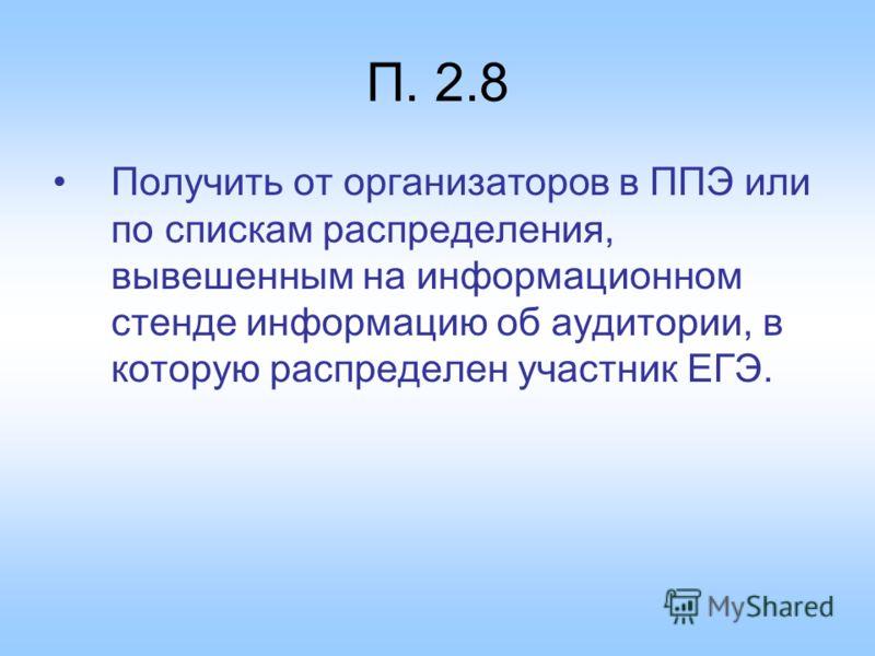 П. 2.8 Получить от организаторов в ППЭ или по спискам распределения, вывешенным на информационном стенде информацию об аудитории, в которую распределен участник ЕГЭ.