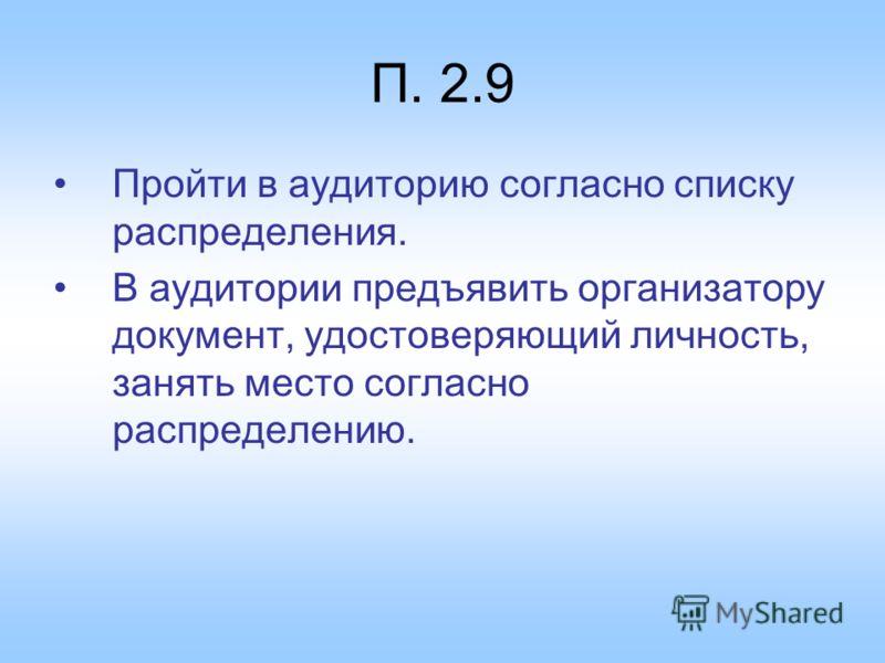П. 2.9 Пройти в аудиторию согласно списку распределения. В аудитории предъявить организатору документ, удостоверяющий личность, занять место согласно распределению.