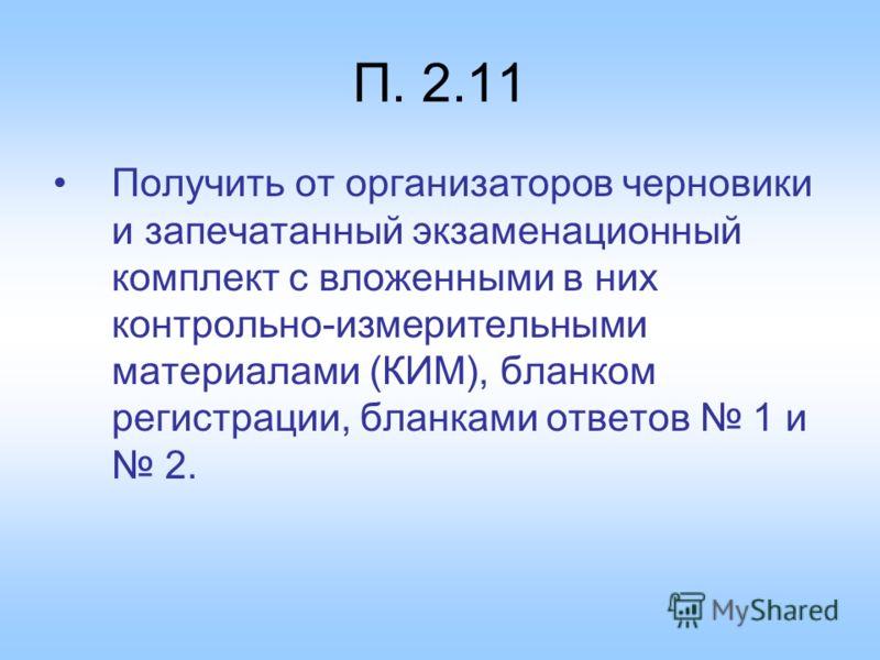П. 2.11 Получить от организаторов черновики и запечатанный экзаменационный комплект с вложенными в них контрольно-измерительными материалами (КИМ), бланком регистрации, бланками ответов 1 и 2.