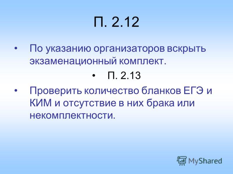 П. 2.12 По указанию организаторов вскрыть экзаменационный комплект. П. 2.13 Проверить количество бланков ЕГЭ и КИМ и отсутствие в них брака или некомплектности.