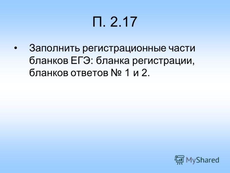 П. 2.17 Заполнить регистрационные части бланков ЕГЭ: бланка регистрации, бланков ответов 1 и 2.