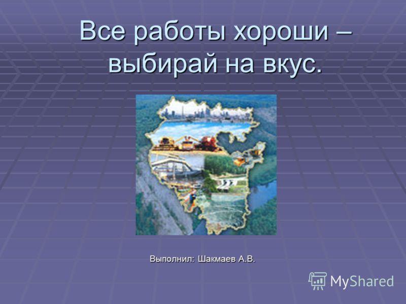 Все работы хороши – выбирай на вкус. Выполнил: Шакмаев А.В.