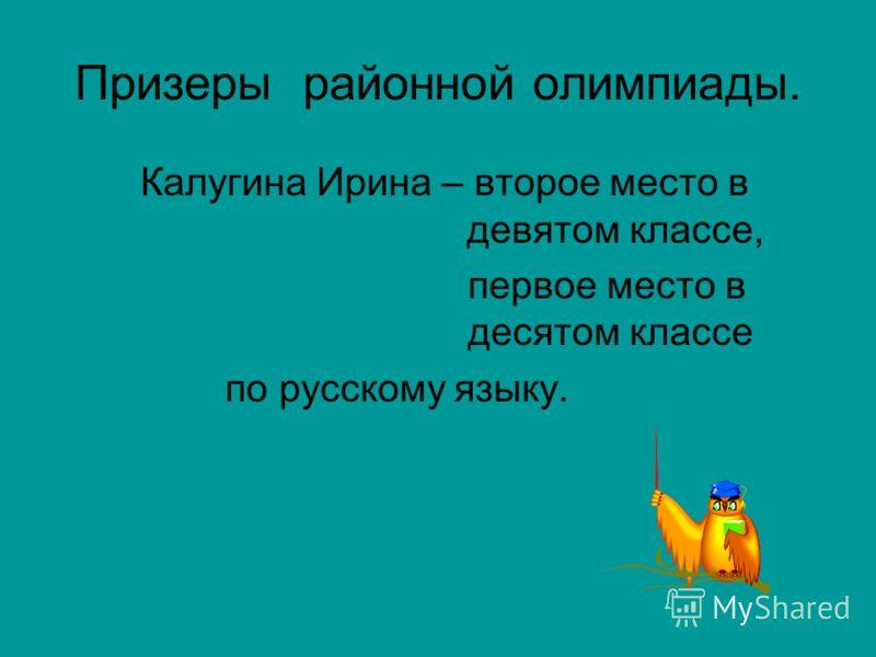 Калугина Ирина – второе место в девятом классе, первое место в десятом классе по русскому языку. Призеры районной олимпиады.