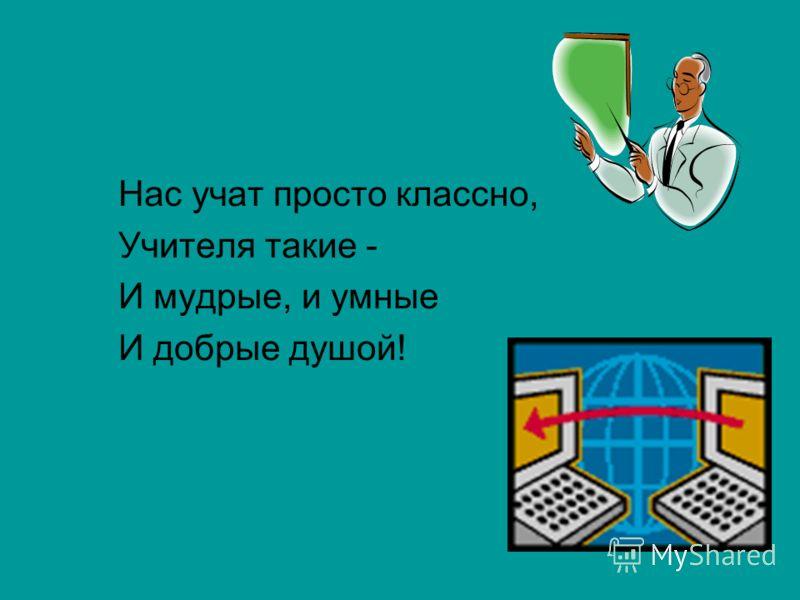 Нас учат просто классно, Учителя такие - И мудрые, и умные И добрые душой!