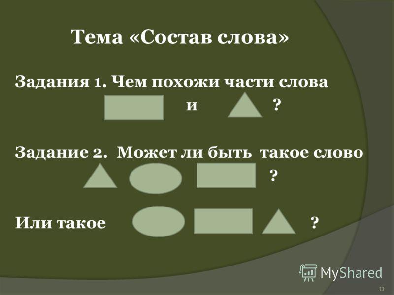 Задания 1. Чем похожи части слова и ? Задание 2. Может ли быть такое слово ? Или такое ? Тема «Состав слова» 13