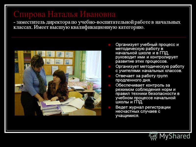 Спирова Наталья Ивановна - заместитель директора по учебно-воспитательной работе в начальных классах. Имеет высшую квалификационную категорию. Организует учебный процесс и методическую работу в начальной школе и в ГПД, руководит ими и контролирует ра