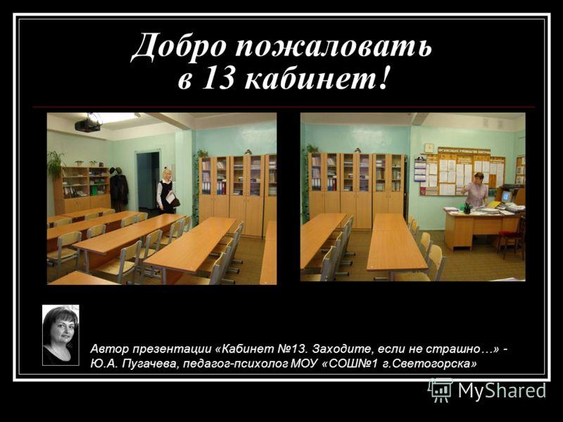 Добро пожаловать в 13 кабинет! Автор презентации «Кабинет 13. Заходите, если не страшно…» - Ю.А. Пугачева, педагог-психолог МОУ «СОШ1 г.Светогорска»
