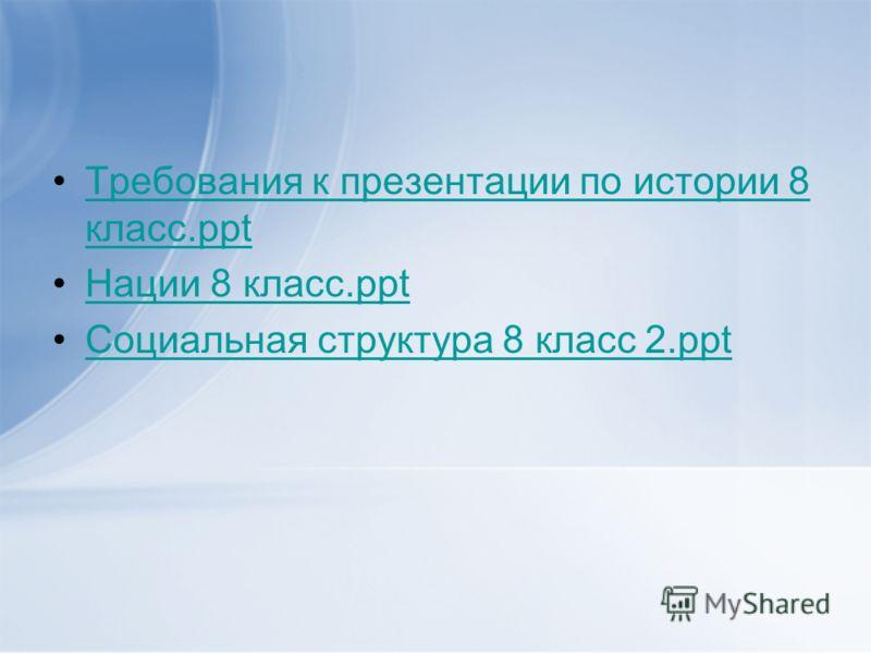 Требования к презентации по истории 8 класс.pptТребования к презентации по истории 8 класс.ppt Нации 8 класс.ppt Социальная структура 8 класс 2.ppt