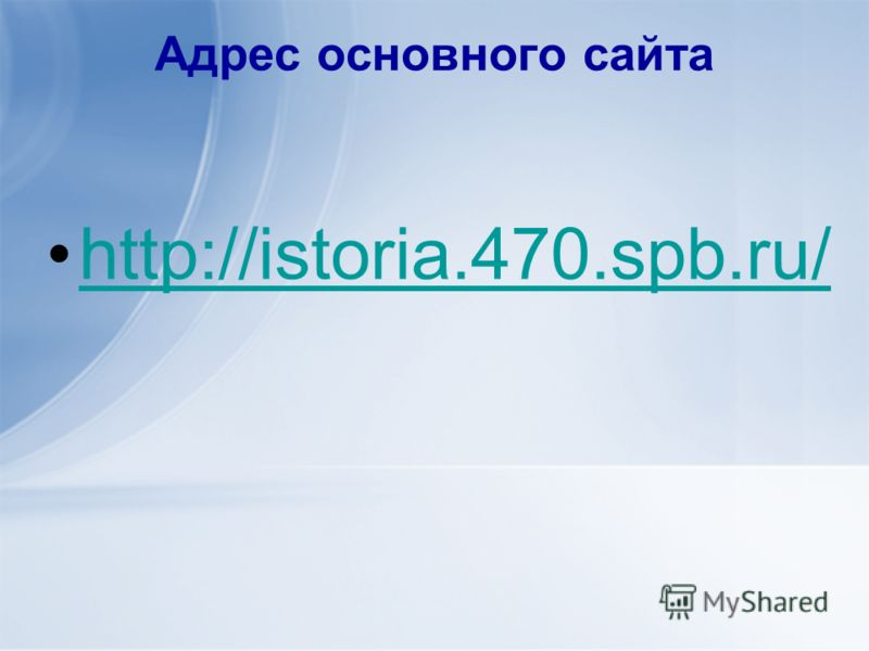 Адрес основного сайта http://istoria.470.spb.ru/