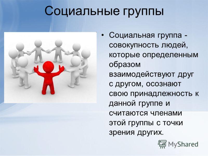 Социальные группы Социальная группа - совокупность людей, которые определенным образом взаимодействуют друг с другом, осознают свою принадлежность к данной группе и считаются членами этой группы с точки зрения других.