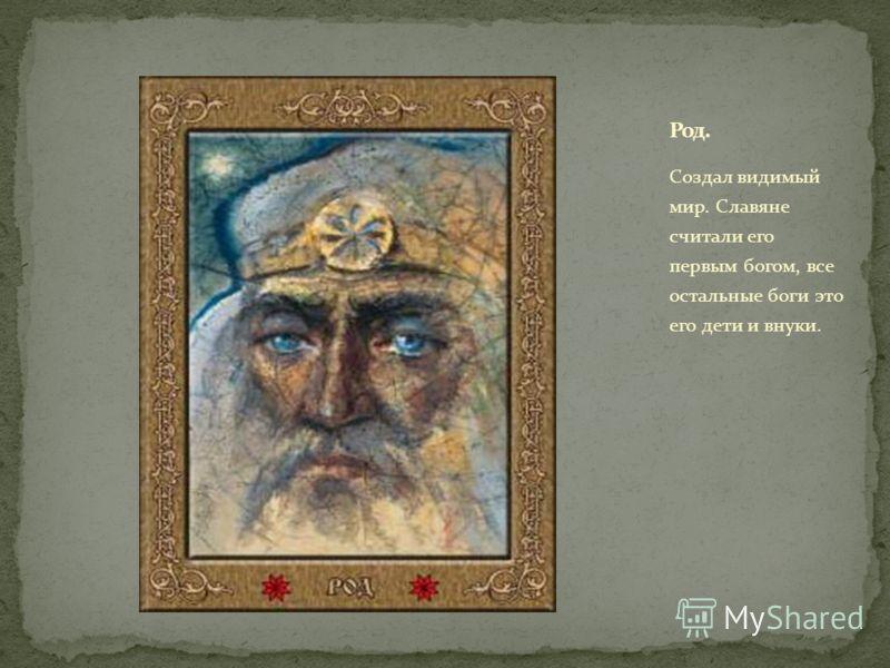 Создал видимый мир. Славяне считали его первым богом, все остальные боги это его дети и внуки.