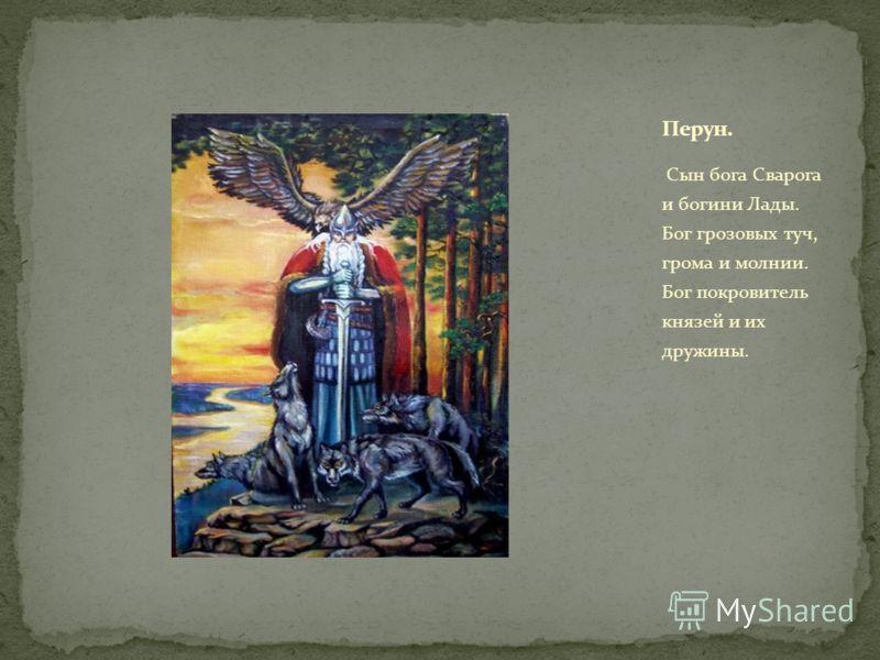 Сын бога Сварога и богини Лады. Бог грозовых туч, грома и молнии. Бог покровитель князей и их дружины.