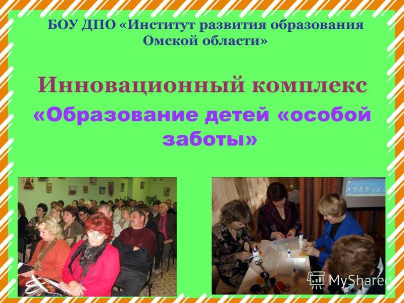 БОУ ДПО «Институт развития образования Омской области» Инновационный комплекс «Образование детей «особой заботы»