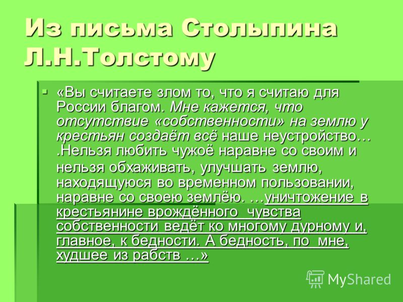 Из письма Столыпина Л.Н.Толстому «Вы считаете злом то, что я считаю для России благом. Мне кажется, что отсутствие «собственности» на землю у крестьян создаёт всё наше неустройство….Нельзя любить чужоё наравне со своим и нельзя обхаживать, улучшать з