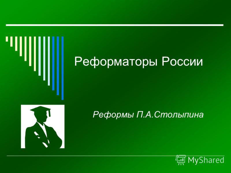 Реформаторы России Реформы П.А.Столыпина