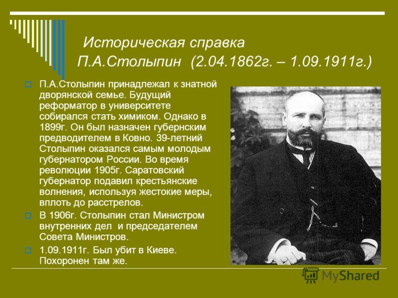 Историческая справка П.А.Столыпин (2.04.1862г. – 1.09.1911г.) П.А.Столыпин принадлежал к знатной дворянской семье. Будущий реформатор в университете собирался стать химиком. Однако в 1899г. Он был назначен губернским предводителем в Ковно. 39-летний