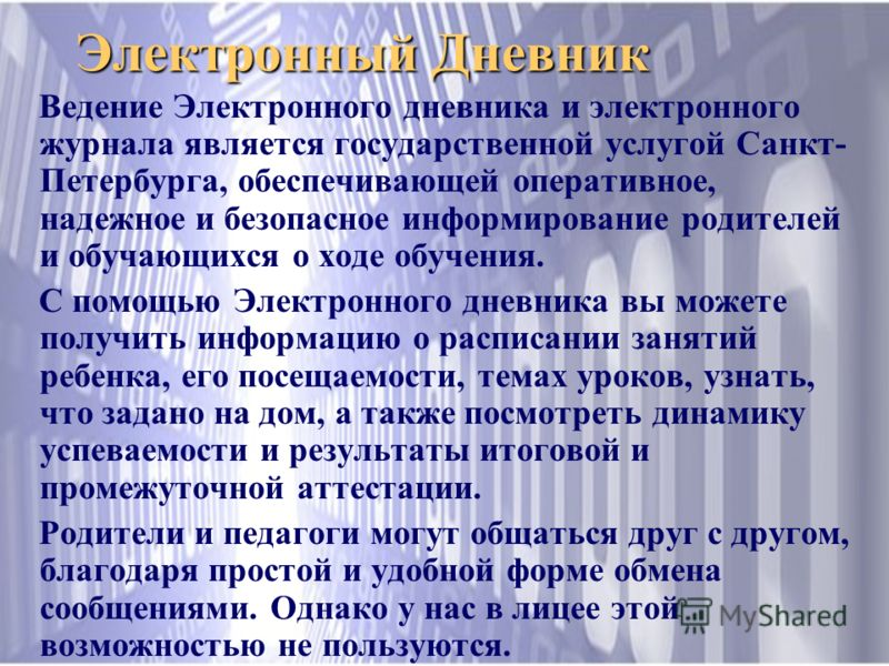 Электронный Дневник Ведение Электронного дневника и электронного журнала является государственной услугой Санкт- Петербурга, обеспечивающей оперативное, надежное и безопасное информирование родителей и обучающихся о ходе обучения. С помощью Электронн