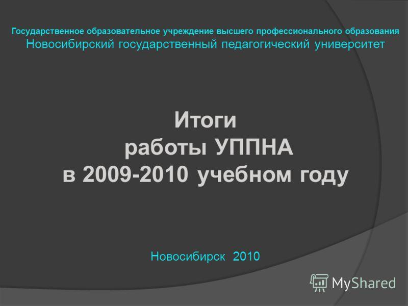 Государственное образовательное учреждение высшего профессионального образования Новосибирский государственный педагогический университет Итоги работы УППНА в 2009-2010 учебном году Новосибирск 2010