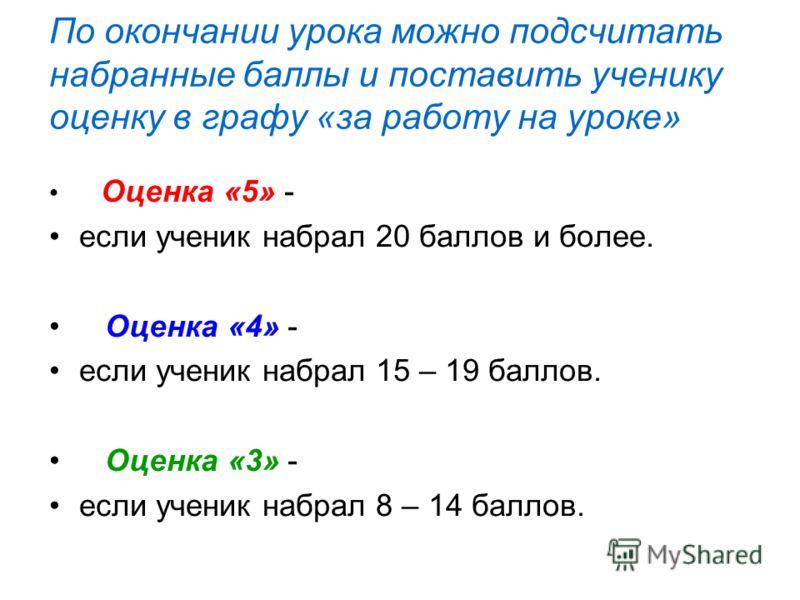 По окончании урока можно подсчитать набранные баллы и поставить ученику оценку в графу «за работу на уроке» Оценка «5» - если ученик набрал 20 баллов и более. Оценка «4» - если ученик набрал 15 – 19 баллов. Оценка «3» - если ученик набрал 8 – 14 балл