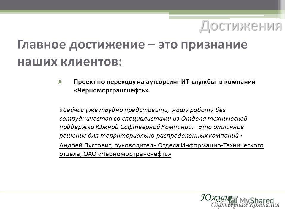 Главное достижение – это признание наших клиентов: Достижения Проект по переходу на аутсорсинг ИТ-службы в компании «Черномортранснефть» «Сейчас уже трудно представить, нашу работу без сотрудничества со специалистами из Отдела технической поддержки Ю