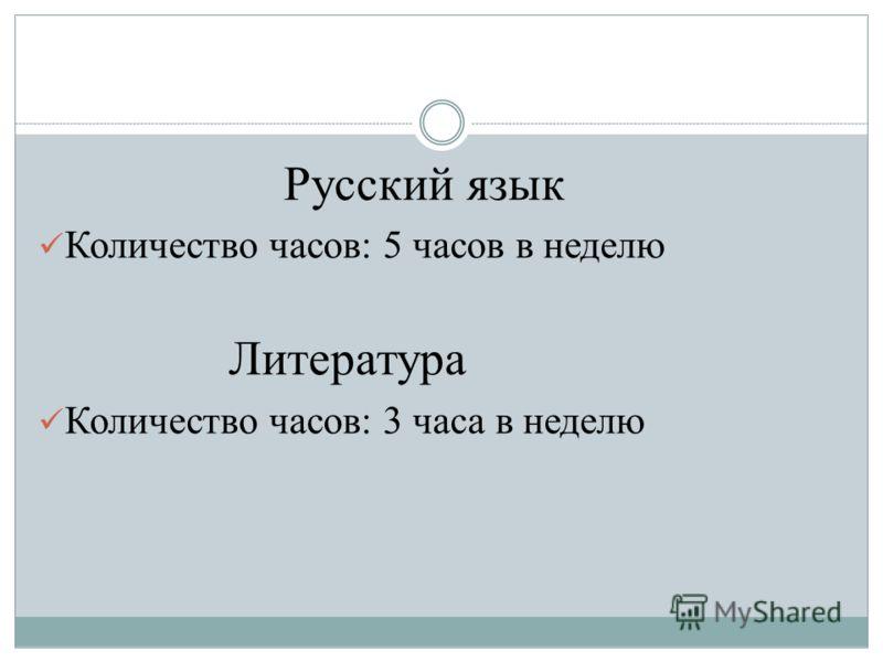 Русский язык Количество часов: 5 часов в неделю Литература Количество часов: 3 часа в неделю